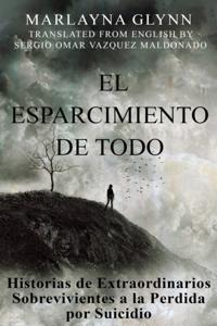El Esparcimiento de Todo: Historias de Extraordinarios Sobrevivientes a la Perdida por Suicidio.