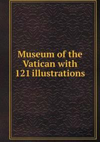 Museum of the Vatican with 121 Illustrations