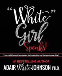 """White Girl Speaks"": Empowering, Inspiring and Motivational Messages to Change Your Life"