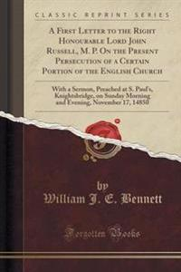 A First Letter to the Right Honourable Lord John Russell, M. P. on the Present Persecution of a Certain Portion of the English Church