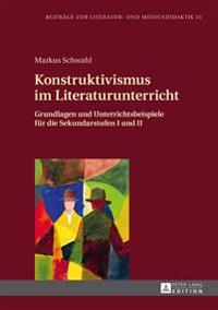 Konstruktivismus Im Literaturunterricht: Grundlagen Und Unterrichtsbeispiele Fuer Die Sekundarstufen I Und II