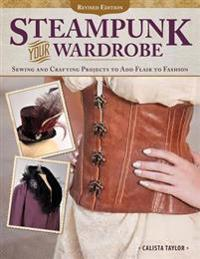 Steampunk Your Wardrobe, Revised Edition: Sewing and Crafting Projects to Add Flair to Fashion