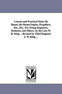 Lessons and Practical Notes on Steam, the Steam Engine, Propellers, Etc., Etc., for Young Engineers, Students, and Others
