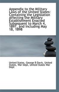 Appendix to the Military Laws of the United States: Containing the Legislation Affecting the Militar