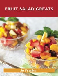 Fruit Salad Greats: Delicious Fruit Salad Recipes, The Top 93 Fruit Salad Recipes