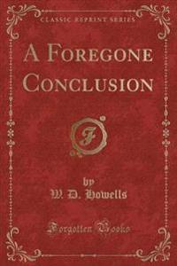 A Foregone Conclusion (Classic Reprint)