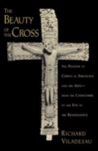 Beauty of the Cross: The Passion of Christ in Theology and the Arts from the Catacombs to the Eve of the Renaissance