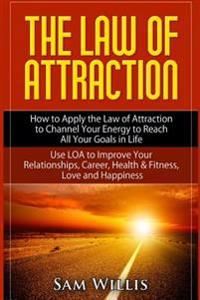 The Law of Attraction: How to Apply the Law of Attraction to Channel Your Energy to Reach All Your Goals in Life: Use Loa to Improve Your Rel