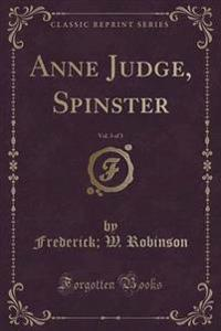Anne Judge, Spinster, Vol. 3 of 3 (Classic Reprint)
