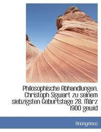 Philosophische Abhandlungen. Christoph Sigwart Zu Seinem Siebzigsten Geburtstage 28. Marz 1900 Gewid