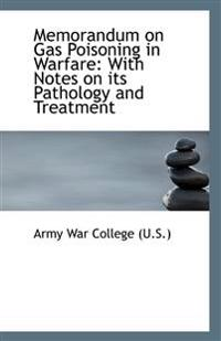 Memorandum on Gas Poisoning in Warfare: With Notes on Its Pathology and Treatment