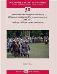 L'Armement Dans La Region Balkanique A L'Epoque Romaine Tardive Et Proto-Byzantine (284-641): Heritage, Adaptation Et Innovation