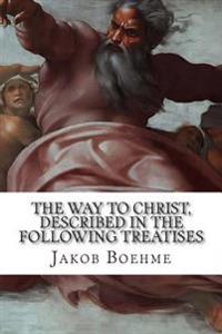The Way to Christ, Described in the Following Treatises: Of True Repentance, of True Resignation, of Regeneration, of the Super-Sensual Life