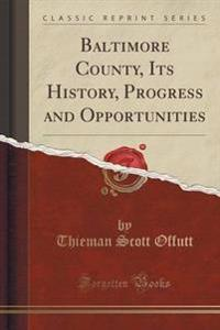 Baltimore County, Its History, Progress and Opportunities (Classic Reprint)