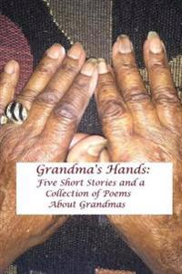 Grandma's Hands: Five Short Stories and a Collection of Poems about Grandmas