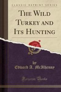 The Wild Turkey and Its Hunting (Classic Reprint)