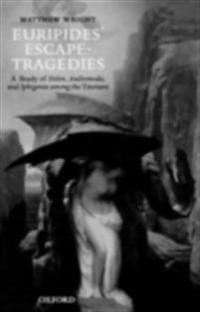 Euripides' Escape-Tragedies: A Study of Helen, Andromeda, and Iphigenia among the Taurians