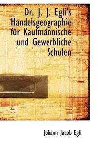 Dr. J. J. Egli's Handelsgeographie Fur Kaufm Nnische Und Gewerbliche Schulen