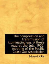 The Compression and Transmission of Illuminating Gas. a Thesis Read at the July, 1905, Meeting of Th