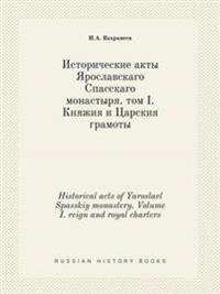 Historical Acts of Yaroslavl Spasskiy Monastery. Volume I. Reign and Royal Charters