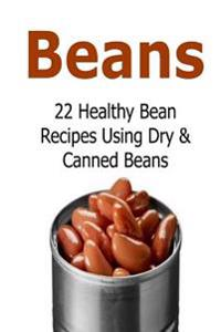 Beans: 22 Healthy Bean Recipes Using Dry & Canned Beans: Beans, Beans Recipes, Beans Book, Dry Beans, Healthy Beans
