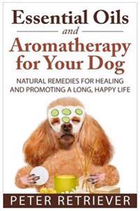 Essential Oils and Aromatherapy for Your Dog: Natural Remedies for Healing and Promoting a Long, Happy Life
