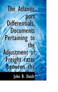 The Atlantic Port Differentials, Documents Pertaining to the Adjustment of Freight Rates Between the