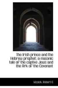 The Irish Prince and the Hebrew Prophet; A Masonic Tale of the Captive Jews and the Ark of the Coven