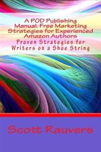 A Pod Publishing Manual. Free Marketing Strategies for Experienced Amazon Authors: Proven Strategies for Writers on a Shoe String