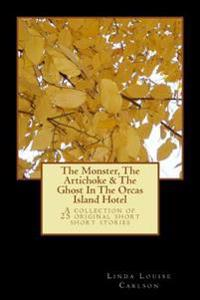 The Monster, the Artichoke & the Ghost in the Orcas Island Hotel: A Collection of 25 Original Short Short Stories