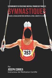 Entrainement de Resistance Mentale Progressif Pour Les Gymnastiques: Utiliser La Visualisation Pour Controler La Peur, L'Anxiete Et Le Doute