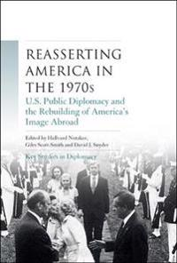Reasserting America in the 1970s: U.S. Public Diplomacy and the Rebuilding of America's Image Abroad