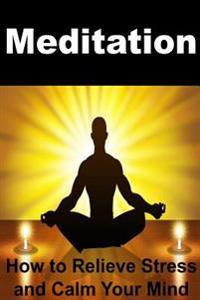 Meditation: How to Relieve Stress and Calm Your Mind: Meditation, Meditation for Beginners, Meditation Book, Meditation Guide, How