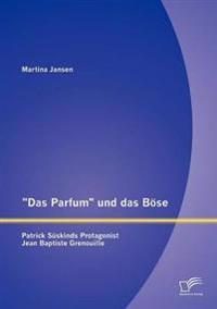 """""""Das Parfum"""" Und Das B Se: Patrick S Skinds Protagonist Jean Baptiste Grenouille"""