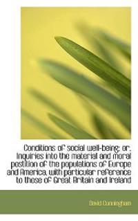 Conditions of Social Well-Being; Or, Inquiries Into the Material and Moral Postition of the Populati