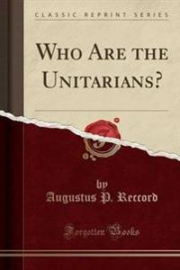 Who Are the Unitarians? (Classic Reprint)