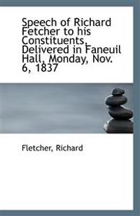 Speech of Richard Fetcher to His Constituents, Delivered in Faneuil Hall, Monday, Nov. 6, 1837