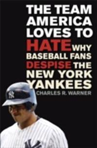 Team America Loves to Hate: Why Baseball Fans Despise the New York Yankees