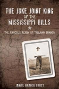 Juke Joint King of the Mississippi Hills: The Raucous Reign of Tillman Branch