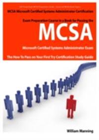 MCSA Microsoft Certified Systems Administrator Exam Preparation Course in a Book for Passing the MCSA Systems Security Certified Exam - The How To Pass on Your First Try Certification Study Guide
