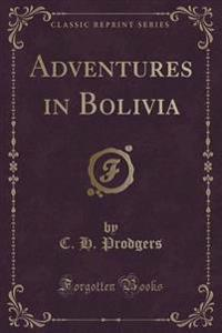 Adventures in Bolivia (Classic Reprint)