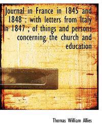 Journal in France in 1845 and 1848: With Letters from Italy in 1847; Of Things and Persons Concern