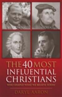 40 Most Influential Christians . . . Who Shaped What We Believe Today