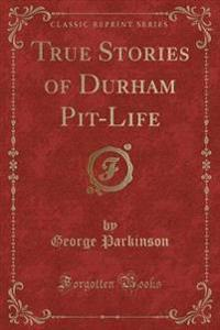 True Stories of Durham Pit-Life (Classic Reprint)