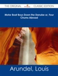 Motor Boat Boys Down the Danube or, Four Chums Abroad - The Original Classic Edition