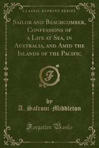 Sailor and Beachcomber, Confessions of a Life at Sea, in Australia, and Amid the Islands of the Pacific (Classic Reprint)