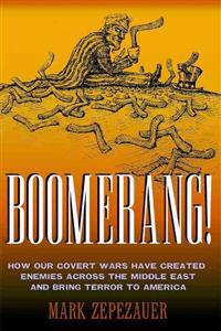 Boomerang!: How Our Covert Wars Have Created Enemies Across the Middle East and Brought Terror to America