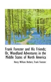 Frank Forester and His Friends; Or, Woodland Adventures in the Middle States of North America
