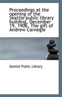 Proceedings at the Opening of the Seattle Public Library Building, December 19, 1906. the Gift of an