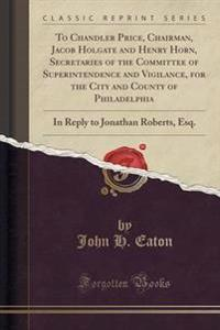 To Chandler Price, Chairman, Jacob Holgate and Henry Horn, Secretaries of the Committee of Superintendence and Vigilance, for the City and County of Philadelphia